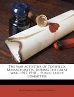 The War Activities of Topsfield, Massachusetts, During the Great War--1917-1918 ... Public Safety Committee af Mass Topsfield, Topsfield Massachusetts, Topsfield Massachusetts