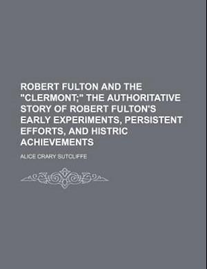Robert Fulton and the Clermont; The Authoritative Story of Robert Fulton's Early Experiments, Persistent Efforts, and Histric Achievements af Alice Crary Sutcliffe