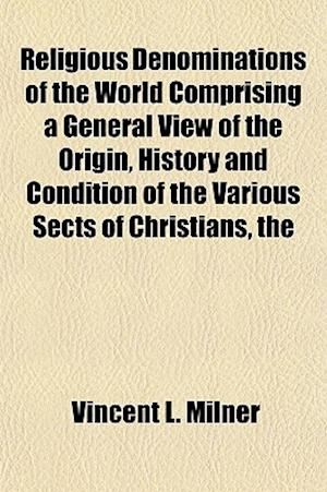 Religious Denominations of the World Comprising a General View of the Origin, History and Condition of the Various Sects of Christians, the Jews and M af Vincent L. Milner
