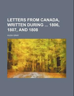 Letters from Canada, Written During 1806, 1807, and 1808 af Hugh Gray