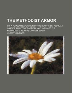The Methodist Armor; Or, a Popular Exposition of the Doctrines, Peculiar Usages, and Ecclesiastical Machinery of the Methodist Episcopal Church, South af Hilary T. Hudson