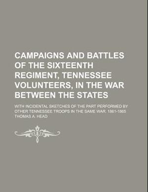 Campaigns and Battles of the Sixteenth Regiment, Tennessee Volunteers, in the War Between the States; With Incidental Sketches of the Part Performed b af Thomas A. Head