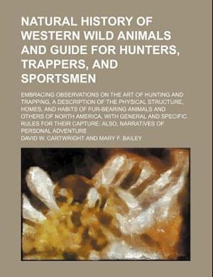 Natural History of Western Wild Animals and Guide for Hunters, Trappers, and Sportsmen; Embracing Observations on the Art of Hunting and Trapping, a D af David W. Cartwright