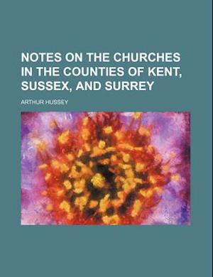 Notes on the Churches in the Counties of Kent, Sussex, and Surrey af Arthur Hussey