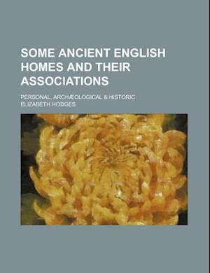 Some Ancient English Homes and Their Associations; Personal, Archaeological & Historic af Elizabeth Hodges