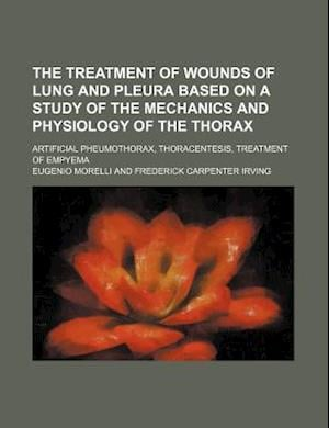 The Treatment of Wounds of Lung and Pleura Based on a Study of the Mechanics and Physiology of the Thorax; Artificial Pheumothorax, Thoracentesis, Tre af Eugenio Morelli