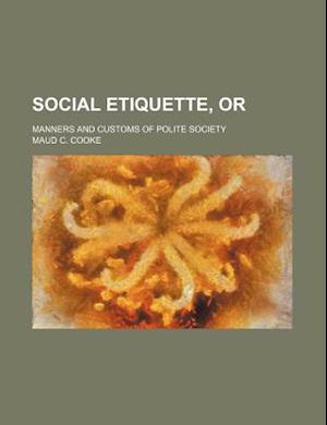 Social Etiquette, Or; Manners and Customs of Polite Society af Maud C. Cooke