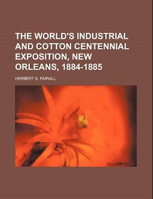 The World's Industrial and Cotton Centennial Exposition, New Orleans, 1884-1885 af Herbert S. Fairall