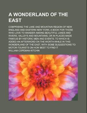 A   Wonderland of the East; Comprising the Lake and Mountain Region of New England and Eastern New York a Book for Those Who Love to Wander Among Beau af William Copeman Kitchin