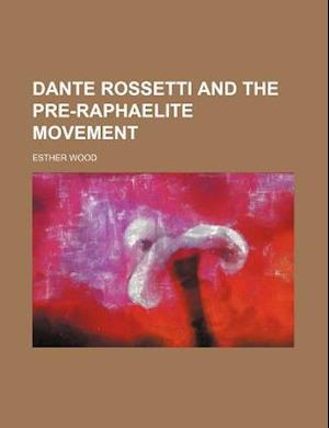 Dante Rossetti and the Pre-Raphaelite Movement af Esther Wood