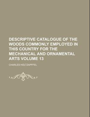 Descriptive Catalogue of the Woods Commonly Employed in This Country for the Mechanical and Ornamental Arts Volume 13 af Charles Holtzapffel