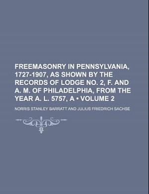Freemasonry in Pennsylvania, 1727-1907, as Shown by the Records of Lodge No. 2, F. and A. M. of Philadelphia, from the Year A. L. 5757, a (Volume 2) af Norris Stanley Barratt