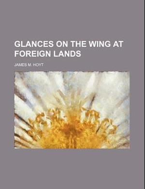 Glances on the Wing at Foreign Lands af James M. Hoyt
