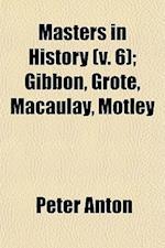 Masters in History (Volume 6); Gibbon, Grote, Macaulay, Motley af Peter Anton