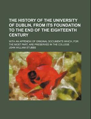 The History of the University of Dublin, from Its Foundation to the End of the Eighteenth Century; With an Appendix of Original Documents Which, for t af John William Stubbs