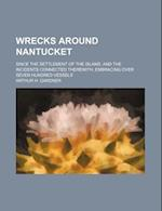 Wrecks Around Nantucket; Since the Settlement of the Island, and the Incidents Connected Therewith, Embracing Over Seven Hundred Vessels af Arthur H. Gardner