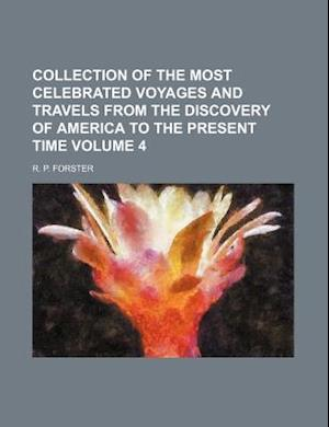 Collection of the Most Celebrated Voyages and Travels from the Discovery of America to the Present Time Volume 4 af R. P. Forster