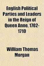 English Political Parties and Leaders in the Reign of Queen Anne, 1702-1710 (Volume 7) af William Thomas Morgan