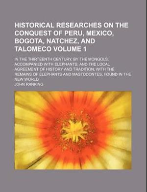 Historical Researches on the Conquest of Peru, Mexico, Bogota, Natchez, and Talomeco; In the Thirteenth Century, by the Mongols, Accompanied with Elep af John Ranking