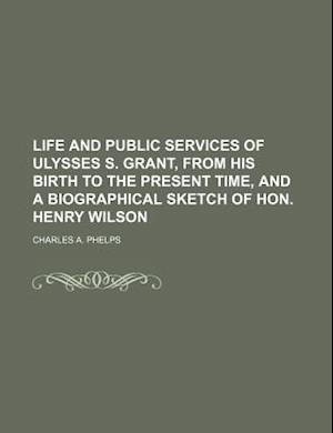 Life and Public Services of Ulysses S. Grant, from His Birth to the Present Time, and a Biographical Sketch of Hon. Henry Wilson af Charles A. Phelps