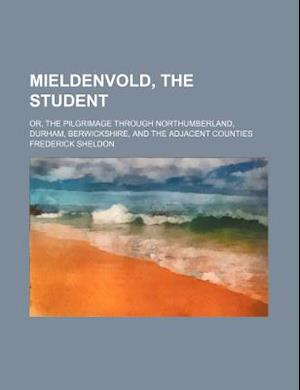 Mieldenvold, the Student; Or, the Pilgrimage Through Northumberland, Durham, Berwickshire, and the Adjacent Counties af Frederick Sheldon
