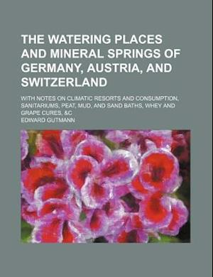 The Watering Places and Mineral Springs of Germany, Austria, and Switzerland; With Notes on Climatic Resorts and Consumption, Sanitariums, Peat, Mud, af Edward Gutmann