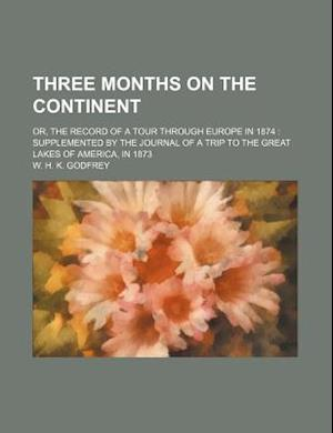 Three Months on the Continent; Or, the Record of a Tour Through Europe in 1874 Supplemented by the Journal of a Trip to the Great Lakes of America, in af W. H. K. Godfrey