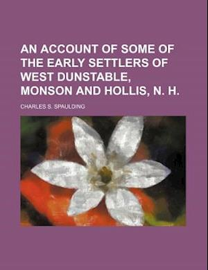 An Account of Some of the Early Settlers of West Dunstable, Monson and Hollis, N. H af Charles S. Spaulding