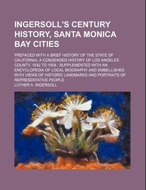 Ingersoll's Century History, Santa Monica Bay Cities; Prefaced with a Brief History of the State of California, a Condensed History of Los Angeles Cou af Luther a. Ingersoll