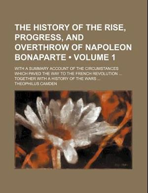 The History of the Rise, Progress, and Overthrow of Napoleon Bonaparte (Volume 1); With a Summary Account of the Circumstances Which Paved the Way to af Theophilus Camden