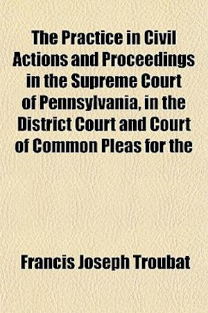 The Practice in Civil Actions and Proceedings in the Supreme Court of Pennsylvania, in the District Court and Court of Common Pleas for the af Francis Joseph Troubat