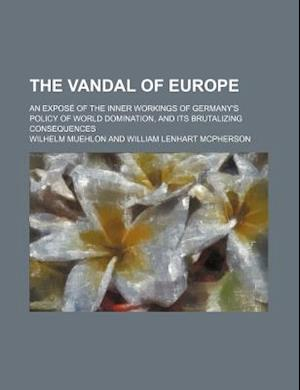 The Vandal of Europe; An Expose of the Inner Workings of Germany's Policy of World Domination, and Its Brutalizing Consequences af Wilhelm Muehlon