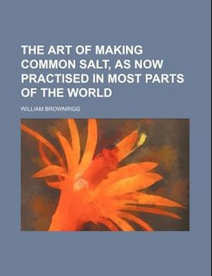The Art of Making Common Salt, as Now Practised in Most Parts of the World af William Brownrigg