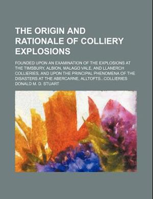 The Origin and Rationale of Colliery Explosions; Founded Upon an Examination of the Explosions at the Timsbury, Albion, Malago Vale, and Llanerch Coll af Donald M. D. Stuart