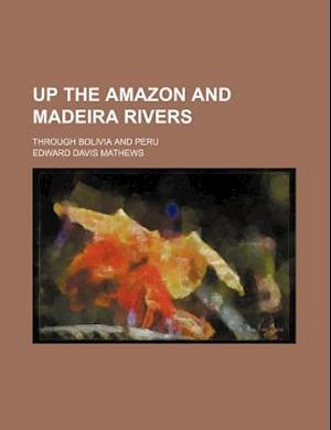 Up the Amazon and Madeira Rivers; Through Bolivia and Peru af Edward Davis Mathews