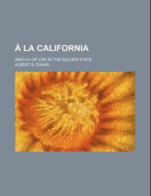 a la California; Sketch of Life in the Golden State af Albert S. Evans
