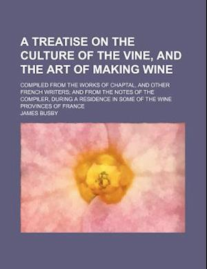A   Treatise on the Culture of the Vine, and the Art of Making Wine; Compiled from the Works of Chaptal, and Other French Writers and from the Notes o af James Busby
