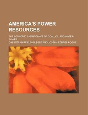 America's Power Resources; The Economic Significance of Coal, Oil and Water-Power af Chester Garfield Gilbert