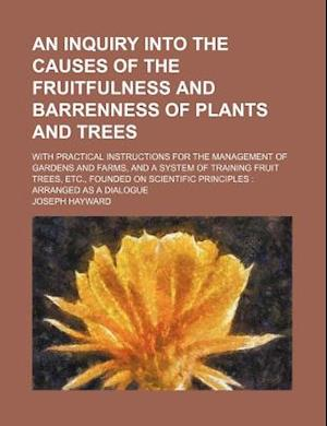 Inquiry Into the Causes of the Fruitfulness and Barrenness of Plants and Trees; With Practical Instructions for the Management of Gardens and Farms af Joseph Hayward