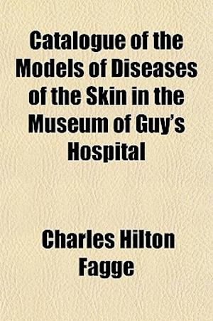 Catalogue of the Models of Diseases of the Skin in the Museum of Guy's Hospital af Charles Hilton Fagge