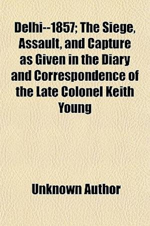 Delhi--1857; The Siege, Assault, and Capture as Given in the Diary and Correspondence of the Late Colonel Keith Young af Keith Young, Unknown Author