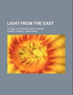 Light from the East (Volume 1); Studies in Japanese Confucianism af Robert Cornell Armstrong