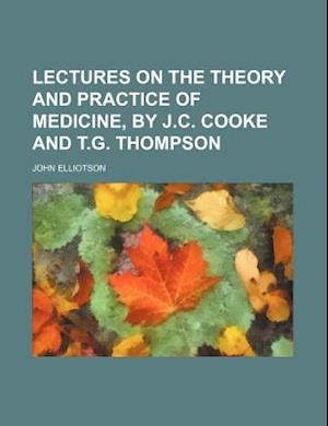 Lectures on the Theory and Practice of Medicine, by J.C. Cooke and T.G. Thompson af John Elliotson