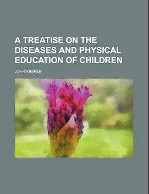 A Treatise on the Diseases and Physical Education of Children af John Eberle
