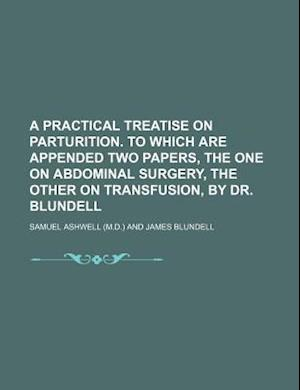 A Practical Treatise on Parturition. to Which Are Appended Two Papers, the One on Abdominal Surgery, the Other on Transfusion, by Dr. Blundell af Samuel Ashwell