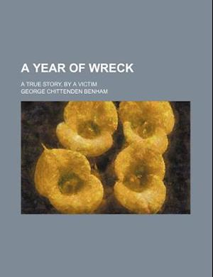A Year of Wreck; A True Story, by a Victim af George Chittenden Benham