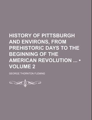 History of Pittsburgh and Environs, from Prehistoric Days to the Beginning of the American Revolution (Volume 2) af George Thornton Fleming
