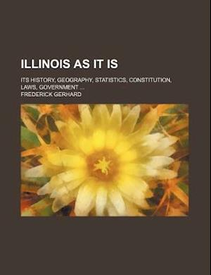 Illinois as It Is; Its History, Geography, Statistics, Constitution, Laws, Government af Frederick Gerhard