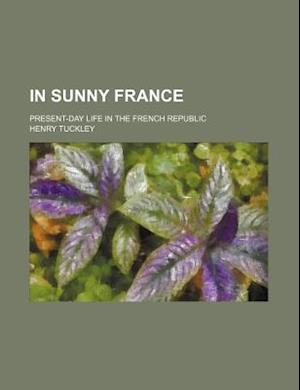 In Sunny France; Present-Day Life in the French Republic af Henry Tuckley
