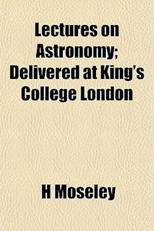 Lectures on Astronomy; Delivered at King's College London af H. Moseley